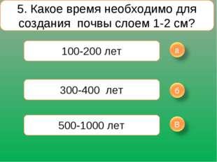 5. Какое время необходимо для создания почвы слоем 1-2 см? 100-200 лет 300-40