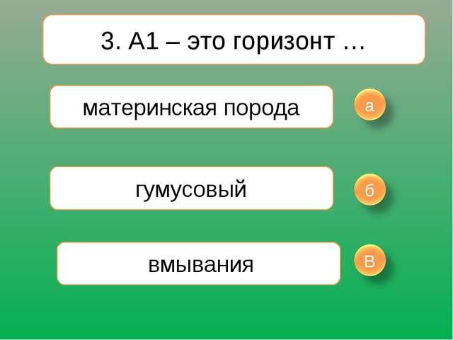 3. А1 – это горизонт … материнская порода гумусовый вмывания