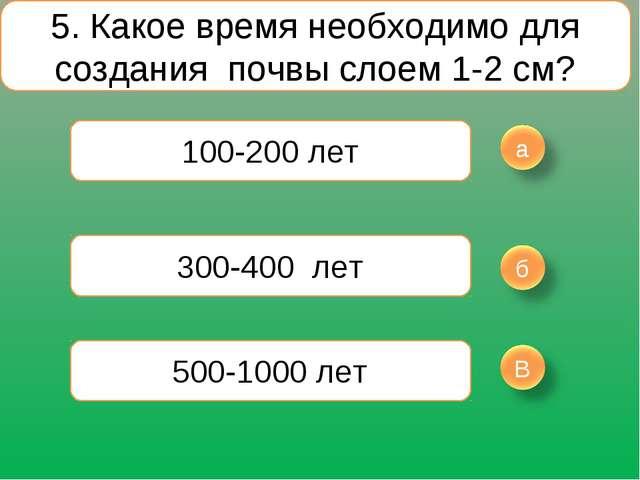 5. Какое время необходимо для создания почвы слоем 1-2 см? 100-200 лет 300-40...