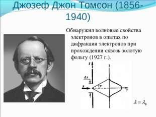 Джозеф Джон Томсон (1856-1940) Обнаружил волновые свойства электронов в опыта