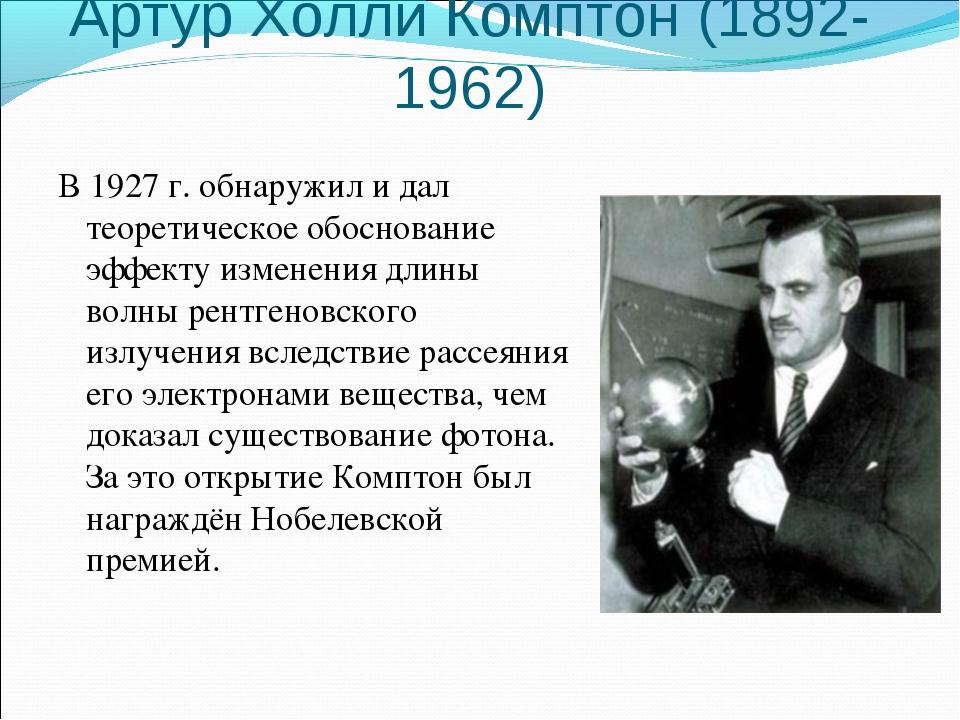 Артур Холли Комптон (1892-1962) В 1927 г. обнаружил и дал теоретическое обосн...