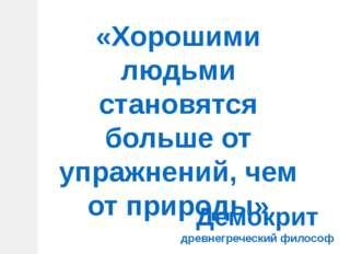 «Хорошими людьми становятся больше от упражнений, чем от природы» Демокрит др