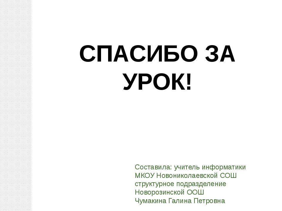 СПАСИБО ЗА УРОК! Составила: учитель информатики МКОУ Новониколаевской СОШ стр...