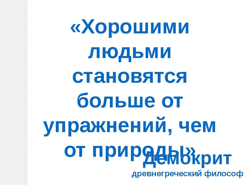 «Хорошими людьми становятся больше от упражнений, чем от природы» Демокрит др...