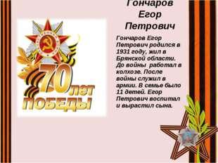 Гончаров Егор Петрович Гончаров Егор Петрович родился в 1931 году, жил в Брян