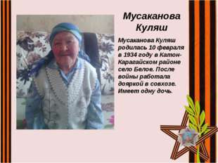 Мусаканова Куляш Мусаканова Куляш родилась 10 февраля в 1934 году в Катон-Кар