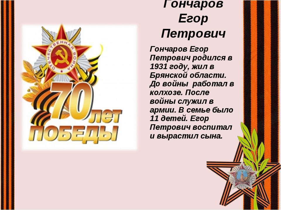 Гончаров Егор Петрович Гончаров Егор Петрович родился в 1931 году, жил в Брян...