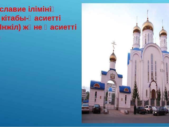 Православие ілімінің негізгі кітабы-Қасиетті Жазу (Інжіл) және Қасиетті Өсиет.