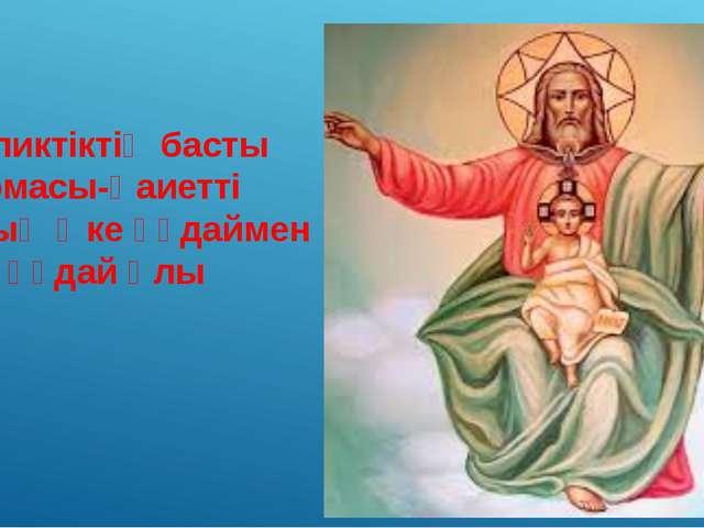 Католиктіктің басты айырмасы-Қаиетті рухтың Әке құдаймен бірге құдай Ұлы