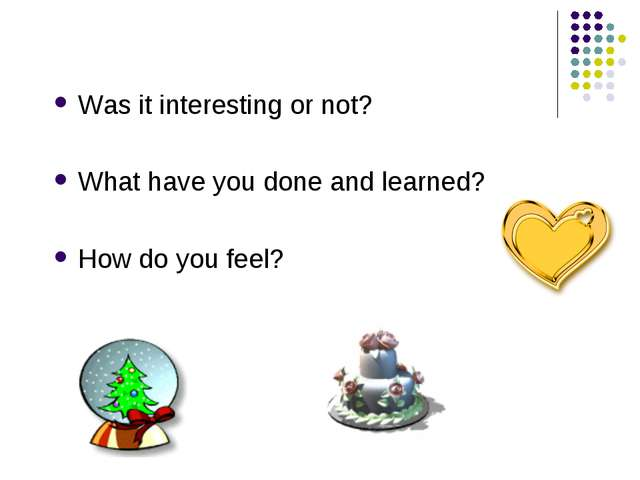 Was it interesting or not? What have you done and learned? How do you feel?
