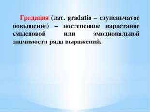 Градация (лат. gradatio – ступеньчатое повышение) – постепенное нарастание с