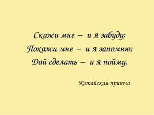 Скажи мне – и я забуду; Покажи мне – и я запомню; Дай сделать – и я пойму. Ки