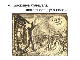 «…раскинув луч-шаги, шагает солнце в поле»