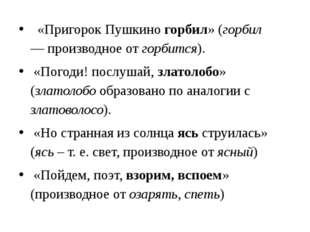 «Пригорок Пушкино горбил» (горбил —производное от горбится). «Погоди! посл