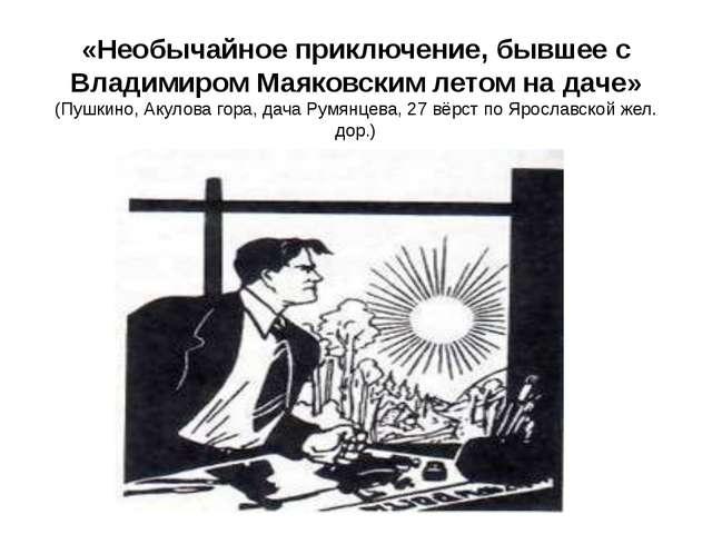 «Необычайное приключение, бывшее с Владимиром Маяковским летом на даче» (Пушк...