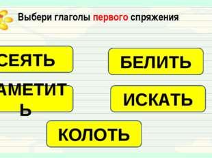 Выбери глаголы первого спряжения СЕЯТЬ БЕЛИТЬ ЗАМЕТИТЬ ИСКАТЬ КОЛОТЬ
