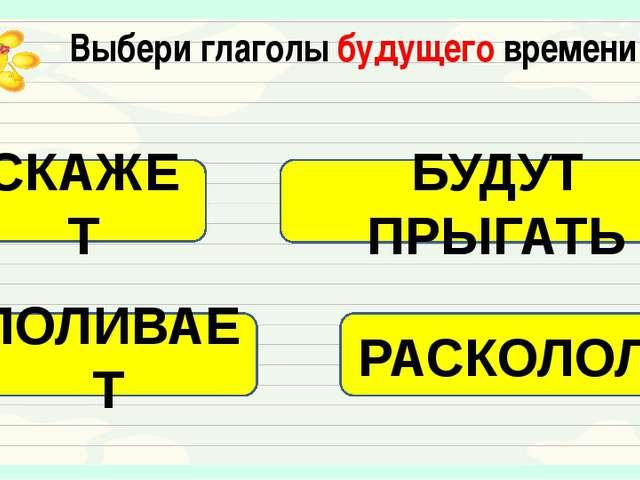 Выбери глаголы будущего времени СКАЖЕТ БУДУТ ПРЫГАТЬ ПОЛИВАЕТ РАСКОЛОЛ