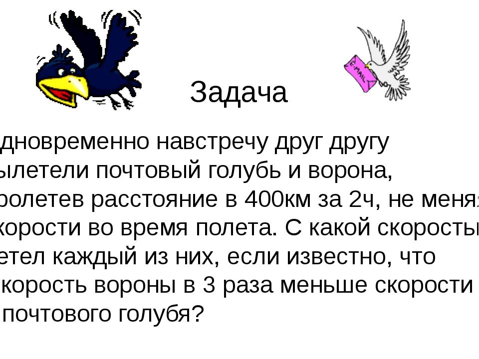 Задача Одновременно навстречу друг другу вылетели почтовый голубь и ворона, п...