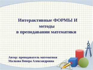 Интерактивные ФОРМЫ И методы в преподавании математики Автор: преподаватель