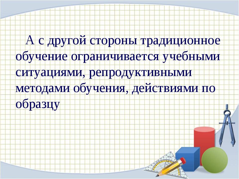 А с другой стороны традиционное обучение ограничивается учебными ситуациями,...