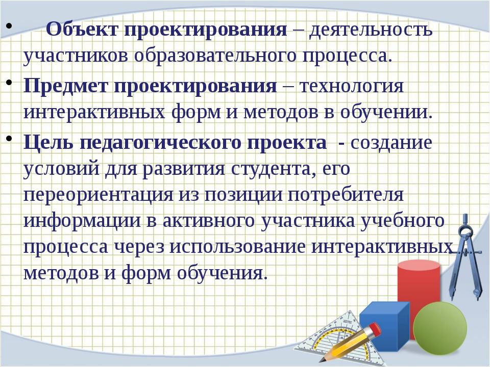 Объект проектирования – деятельность участников образовательного процесса. П...