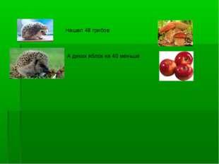 Нашел 48 грибов А диких яблок на 40 меньше