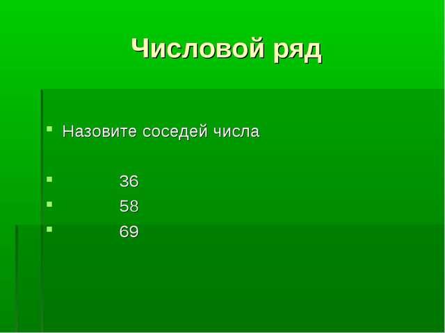 Числовой ряд Назовите соседей числа 36 58 69