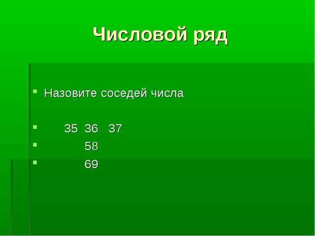 Числовой ряд Назовите соседей числа 35 36 37 58 69