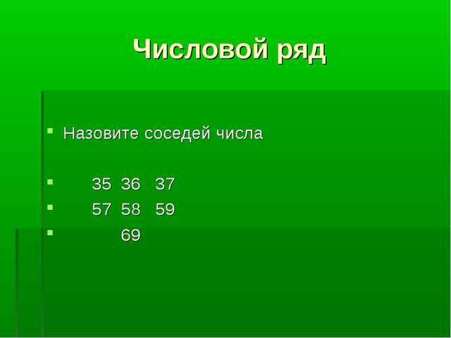 Числовой ряд Назовите соседей числа 35 36 37 57 58 59 69