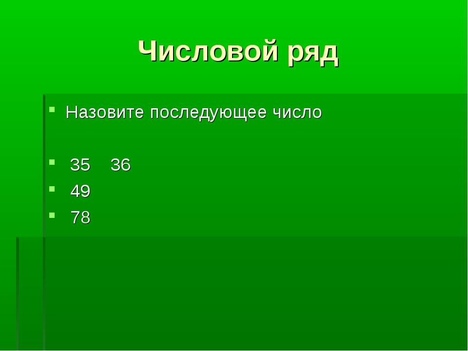 Числовой ряд Назовите последующее число 35 36 49 78