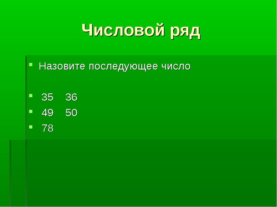 Числовой ряд Назовите последующее число 35 36 49 50 78