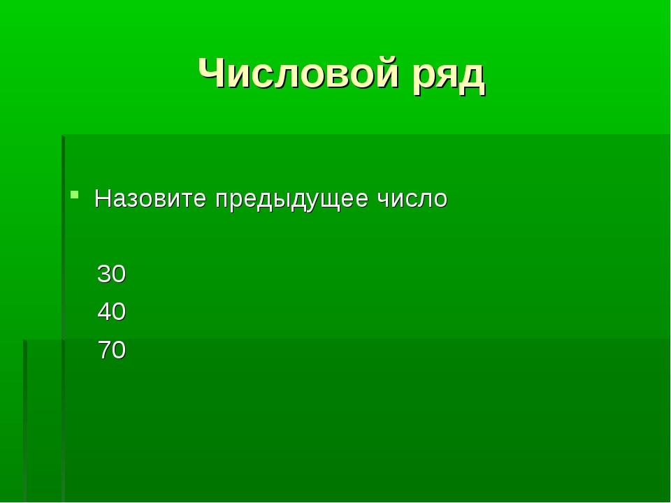 Числовой ряд Назовите предыдущее число 30 40 70