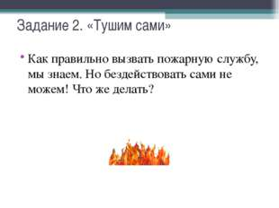 Задание 2. «Тушим сами» Как правильно вызвать пожарную службу, мы знаем. Но б