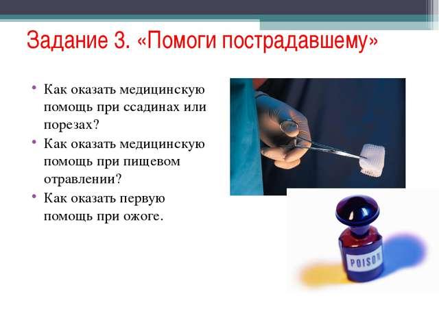 Задание 3. «Помоги пострадавшему» Как оказать медицинскую помощь при ссадинах...