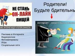 Родители! Будьте бдительны! Реклама в Интернете Видеоролики Фотоматериалы Игр