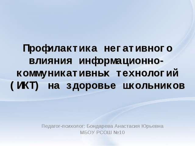 Педагог-психолог: Бондарева Анастасия Юрьевна МБОУ РСОШ №10 Профилактика нега...