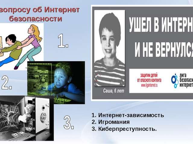 К вопросу об Интернет безопасности 1. Интернет-зависимость 2. Игромания 3. Ки...