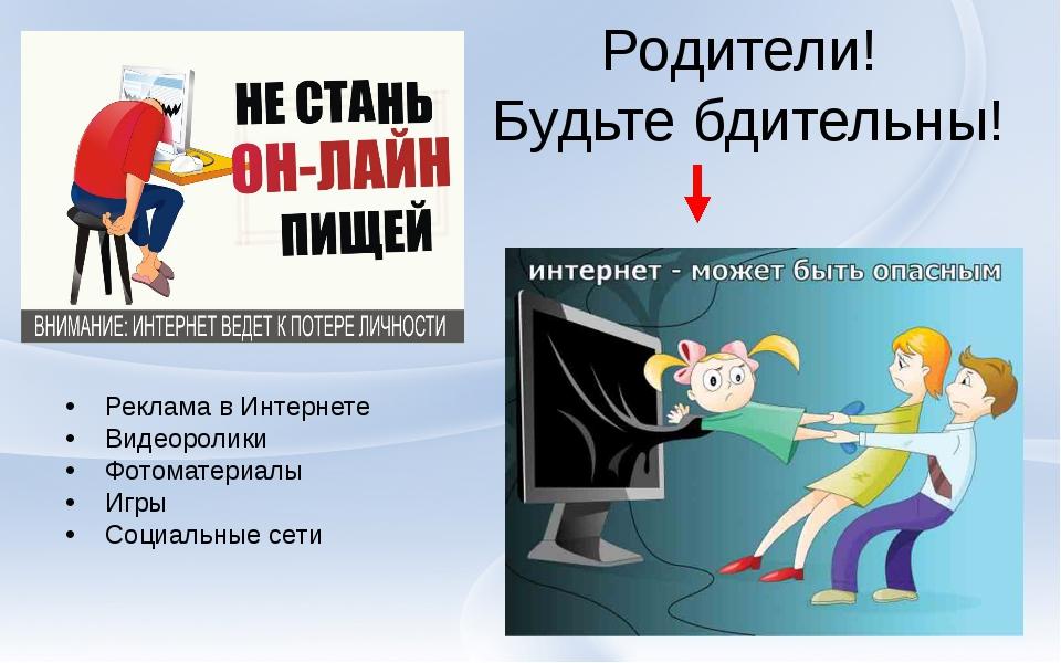 Родители! Будьте бдительны! Реклама в Интернете Видеоролики Фотоматериалы Игр...