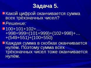 Задача 5. Какой цифрой оканчивается сумма всех трёхзначных чисел? Решение: 10