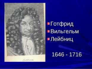 Готфрид Вильгельм Лейбниц 1646 - 1716