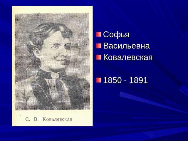 Софья Васильевна Ковалевская 1850 - 1891
