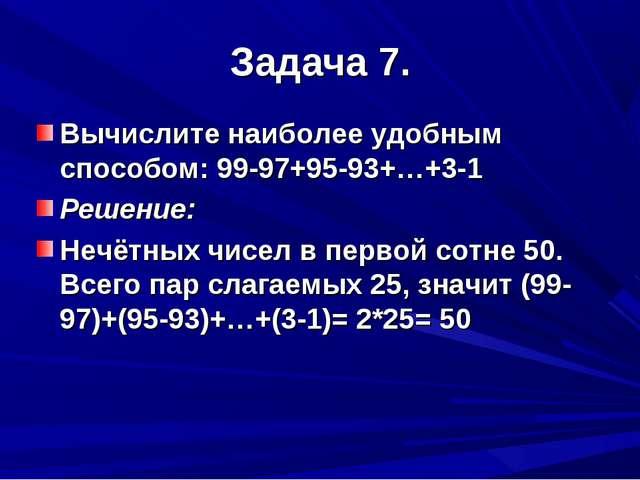 Задача 7. Вычислите наиболее удобным способом: 99-97+95-93+…+3-1 Решение: Неч...