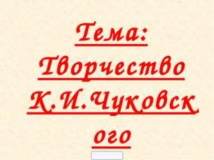 Тема: Творчество К.И.Чуковского