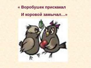 « Воробушек прискакал И коровой замычал…»