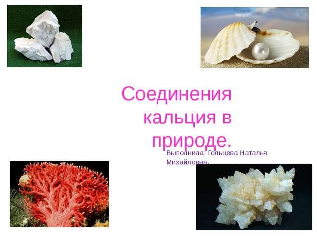Соединения кальция в природе. Выполнила: Гольцева Наталья Михайловна.