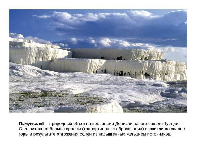 Памуккале́— природный объект в провинции Денизли на юго-западе Турции. Ослепи...