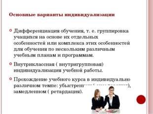 Основные варианты индивидуализации Дифференциация обучения, т. е. группировка