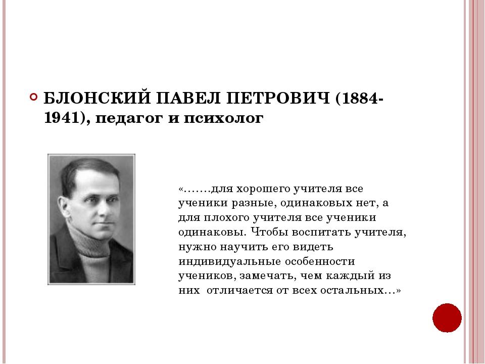 БЛОНСКИЙ ПАВЕЛ ПЕТРОВИЧ (1884-1941), педагог и психолог «…….для хорошего учи...