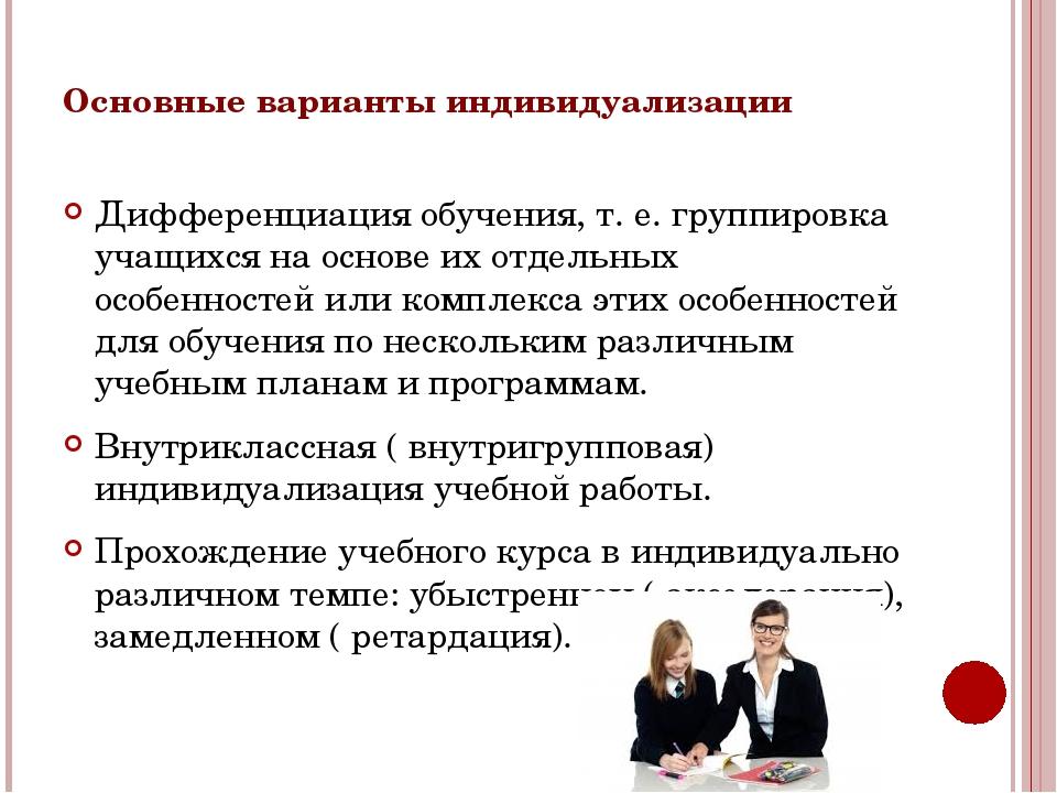 Основные варианты индивидуализации Дифференциация обучения, т. е. группировка...