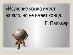 «Изучение языка имеет начало, но не имеет конца». Г. Пальмер